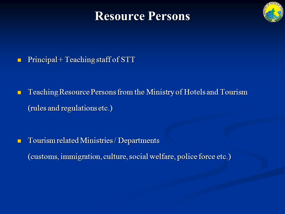 Resource Persons Principal + Teaching staff of STT Principal + Teaching staff of STT Teaching Resource Persons from the Ministry of Hotels and Tourism Teaching Resource Persons from the Ministry of Hotels and Tourism (rules and regulations etc.) Tourism related Ministries / Departments Tourism related Ministries / Departments (customs, immigration, culture, social welfare, police force etc.)
