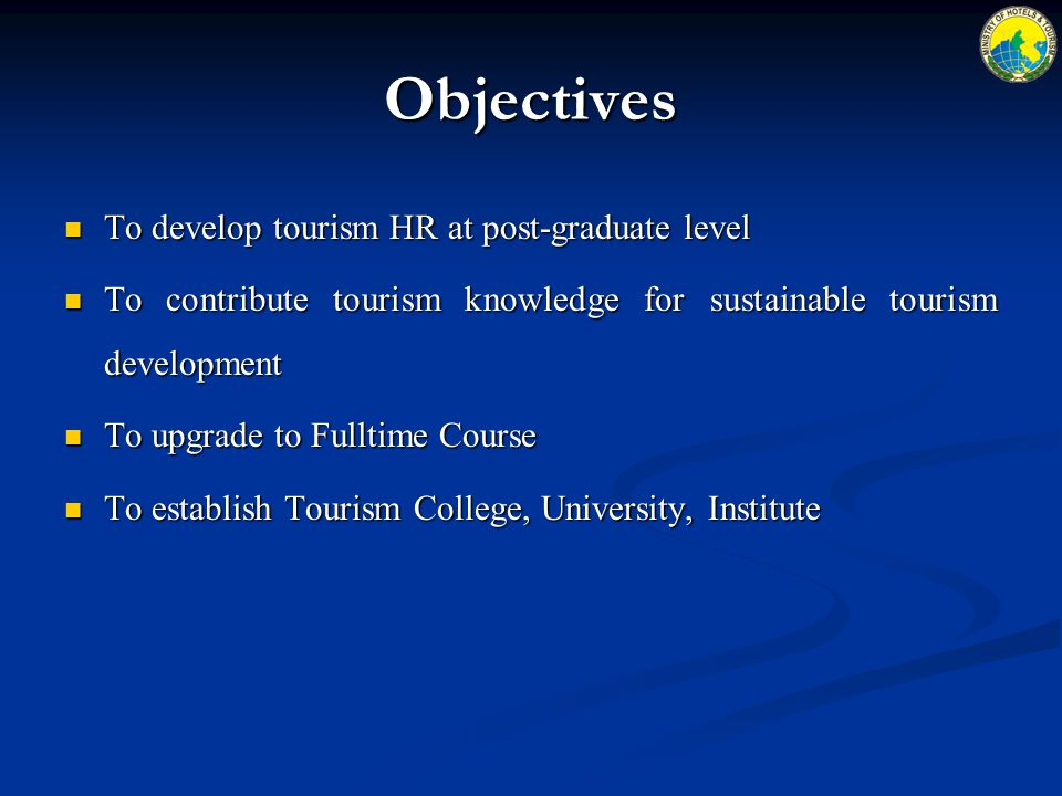 Objectives To develop tourism HR at post-graduate level To develop tourism HR at post-graduate level To contribute tourism knowledge for sustainable tourism development To contribute tourism knowledge for sustainable tourism development To upgrade to Fulltime Course To upgrade to Fulltime Course To establish Tourism College, University, Institute To establish Tourism College, University, Institute