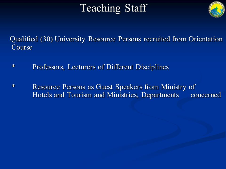 Teaching Staff Qualified (30) University Resource Persons recruited from Orientation Course * Professors, Lecturers of Different Disciplines *Resource Persons as Guest Speakers from Ministry of Hotels and Tourism and Ministries, Departments concerned