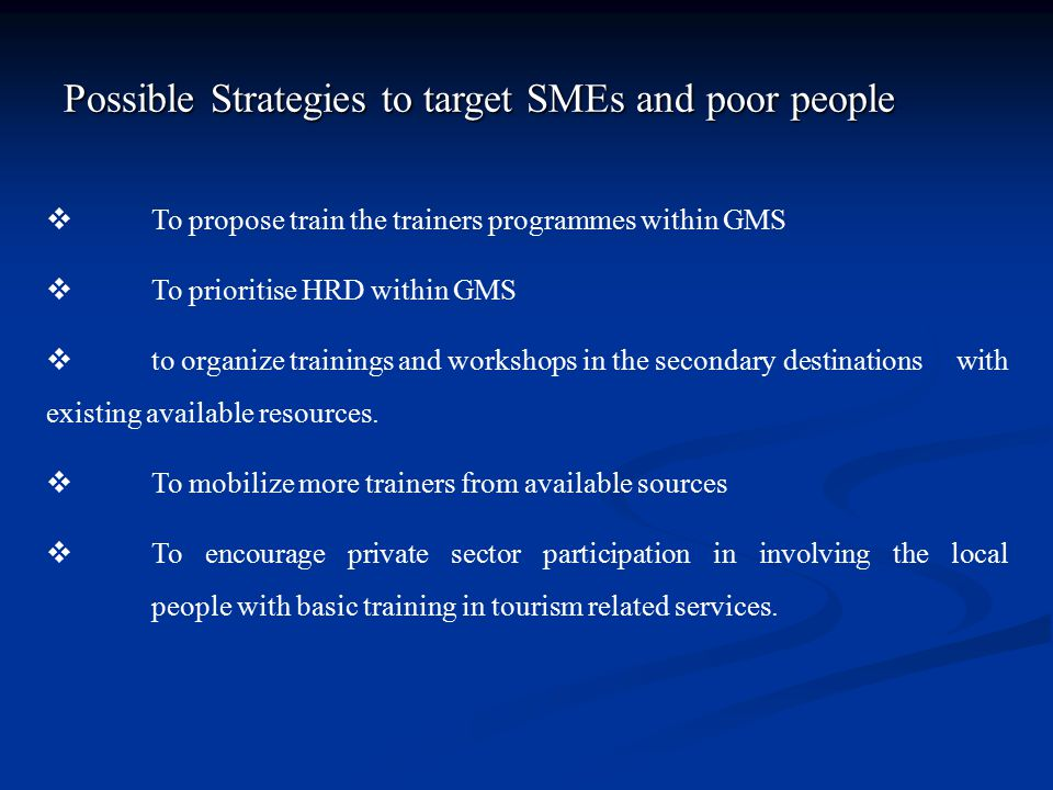 Possible Strategies to target SMEs and poor people  To propose train the trainers programmes within GMS  To prioritise HRD within GMS  to organize trainings and workshops in the secondary destinations with existing available resources.