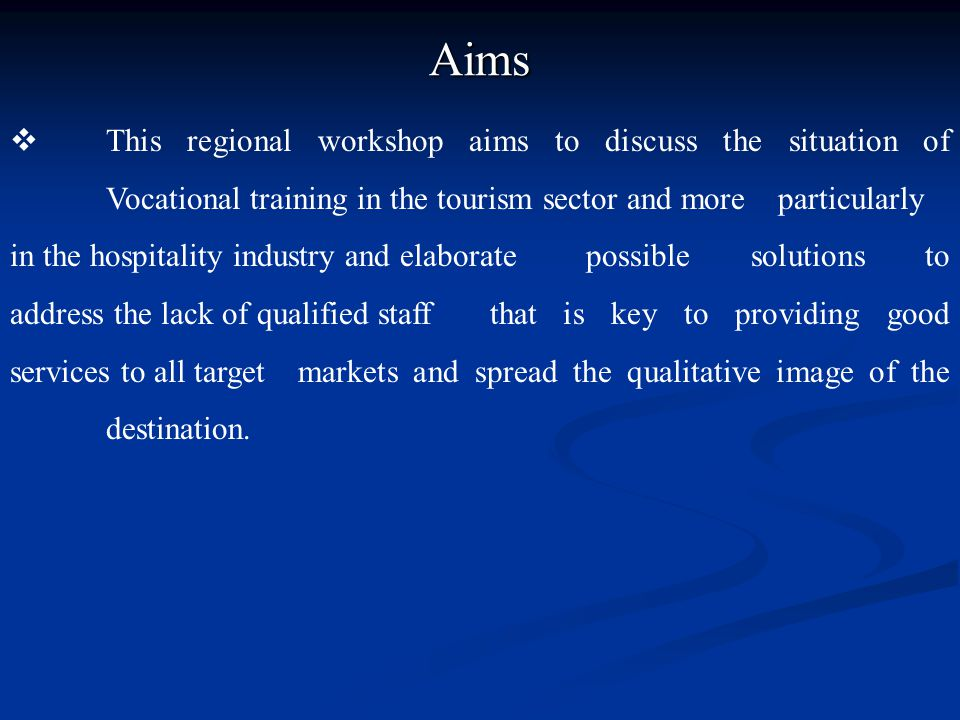 Aims  This regional workshop aims to discuss the situation of Vocational training in the tourism sector and more particularly in the hospitality indu