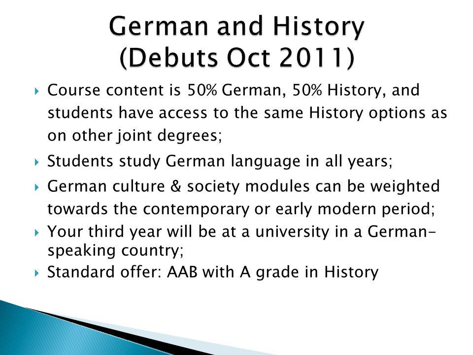  Course content is 50% German, 50% History, and students have access to the same History options as on other joint degrees;  Students study German language in all years;  German culture & society modules can be weighted towards the contemporary or early modern period;  Your third year will be at a university in a German- speaking country;  Standard offer: AAB with A grade in History
