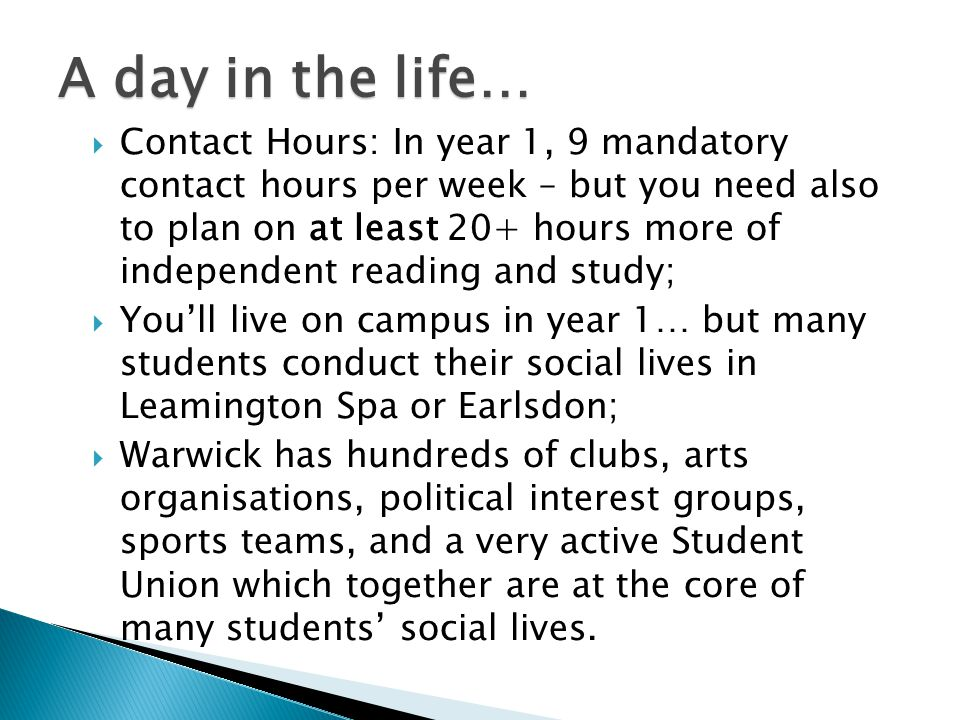 A day in the life…  Contact Hours: In year 1, 9 mandatory contact hours per week – but you need also to plan on at least 20+ hours more of independent reading and study;  You'll live on campus in year 1… but many students conduct their social lives in Leamington Spa or Earlsdon;  Warwick has hundreds of clubs, arts organisations, political interest groups, sports teams, and a very active Student Union which together are at the core of many students' social lives.