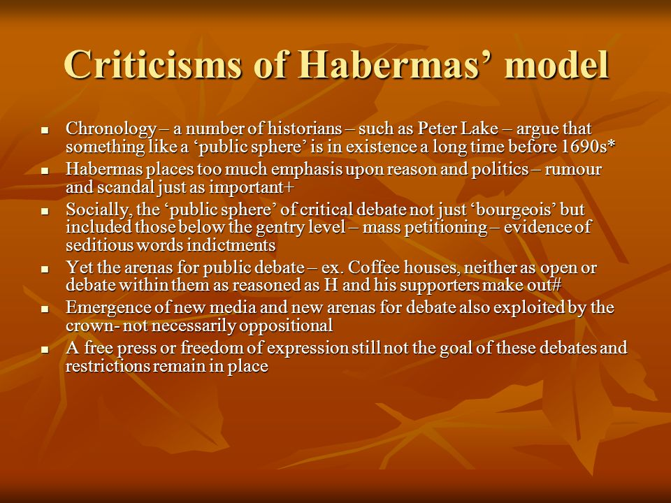 Criticisms of Habermas' model Chronology – a number of historians – such as Peter Lake – argue that something like a 'public sphere' is in existence a