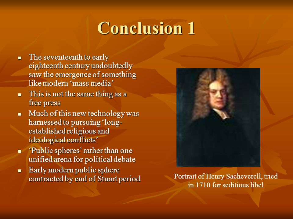 Conclusion 1 The seventeenth to early eighteenth century undoubtedly saw the emergence of something like modern 'mass media' The seventeenth to early