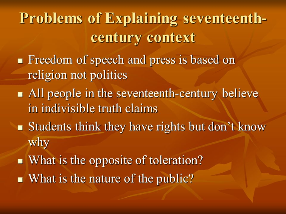Problems of Explaining seventeenth- century context Freedom of speech and press is based on religion not politics Freedom of speech and press is based