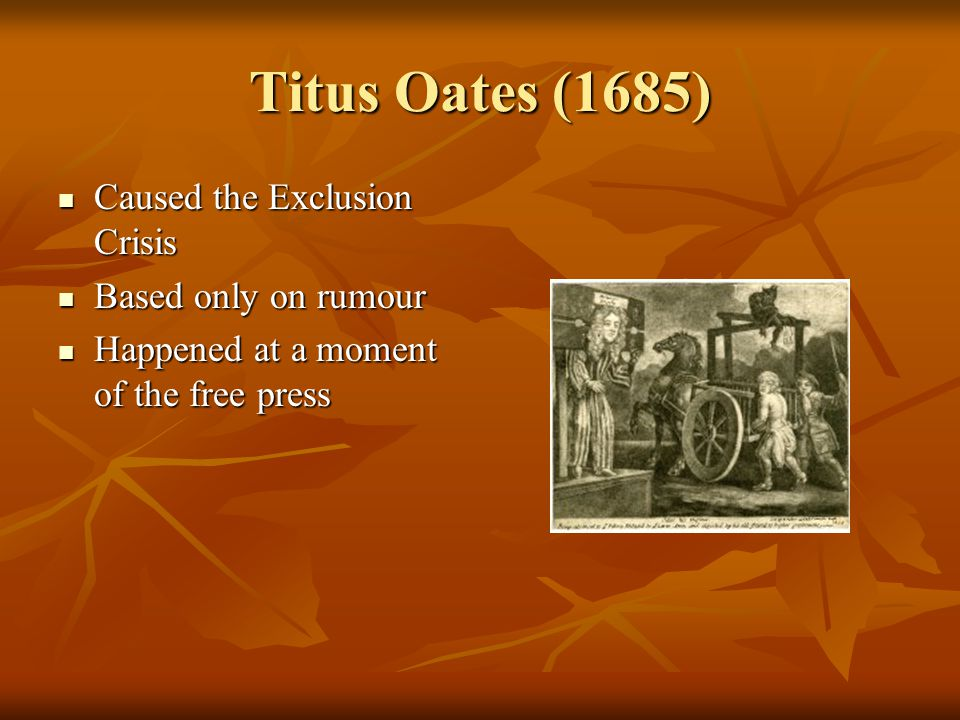 Titus Oates (1685) Caused the Exclusion Crisis Caused the Exclusion Crisis Based only on rumour Based only on rumour Happened at a moment of the free