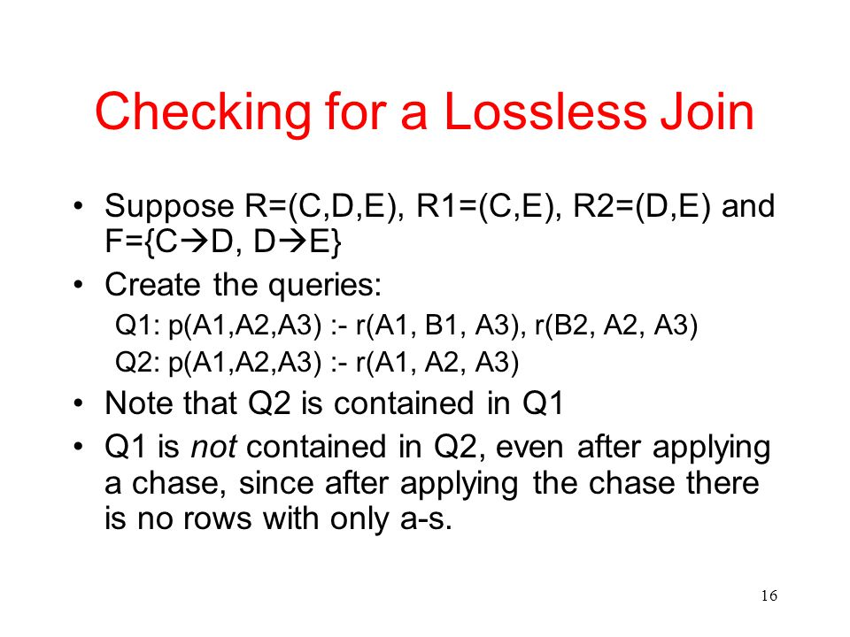 16 Checking for a Lossless Join Suppose R=(C,D,E), R1=(C,E), R2=(D,E) and F={C  D, D  E} Create the queries: Q1: p(A1,A2,A3) :- r(A1, B1, A3), r(B2, A2, A3) Q2: p(A1,A2,A3) :- r(A1, A2, A3) Note that Q2 is contained in Q1 Q1 is not contained in Q2, even after applying a chase, since after applying the chase there is no rows with only a-s.