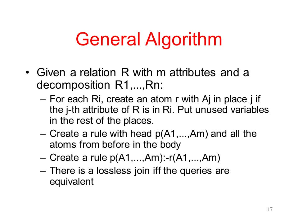 17 General Algorithm Given a relation R with m attributes and a decomposition R1,...,Rn: –For each Ri, create an atom r with Aj in place j if the j-th attribute of R is in Ri.