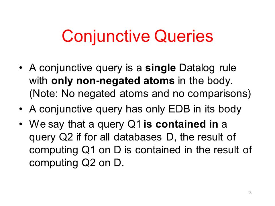3 Example Consider the queries Q1: p(X, Y) :- e(X, Z), e(Z, Y) Q2: p (X, Y) :- e(X, Z), e(Z, Y), e(X, W) It is easy to see that Q2 is contained in Q1 since any mapping that satisfies Q2 also satisfies Q1 Can you prove that Q1 is contained in Q2 .