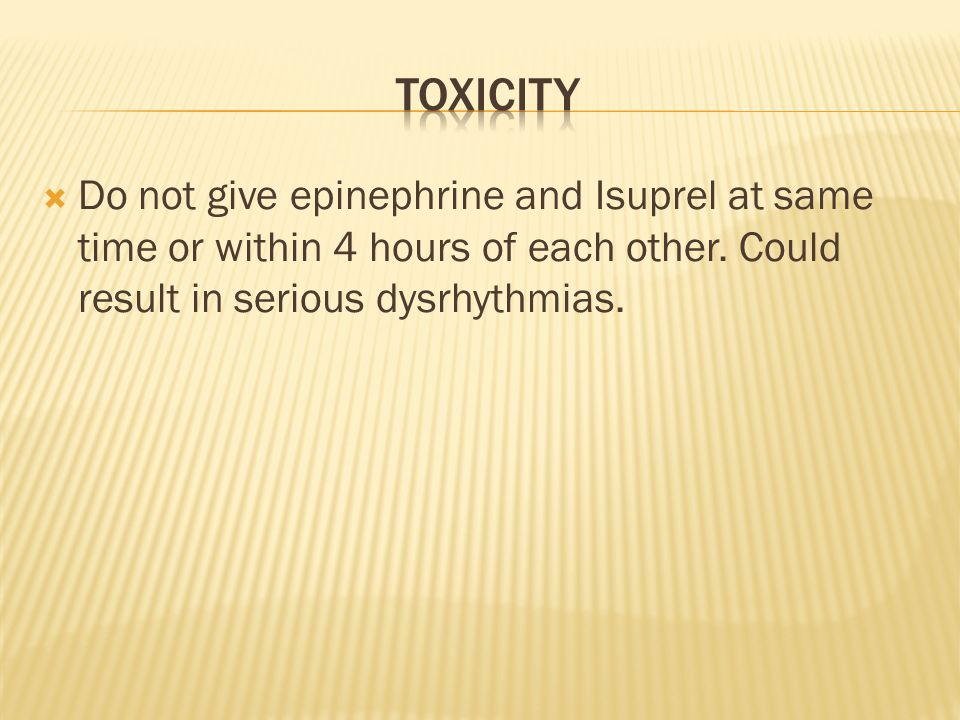  Do not give epinephrine and Isuprel at same time or within 4 hours of each other.