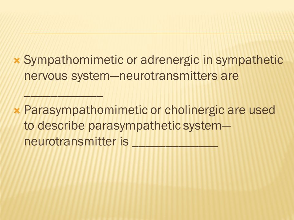  Sympathomimetic or adrenergic in sympathetic nervous system—neurotransmitters are ____________  Parasympathomimetic or cholinergic are used to describe parasympathetic system— neurotransmitter is _____________