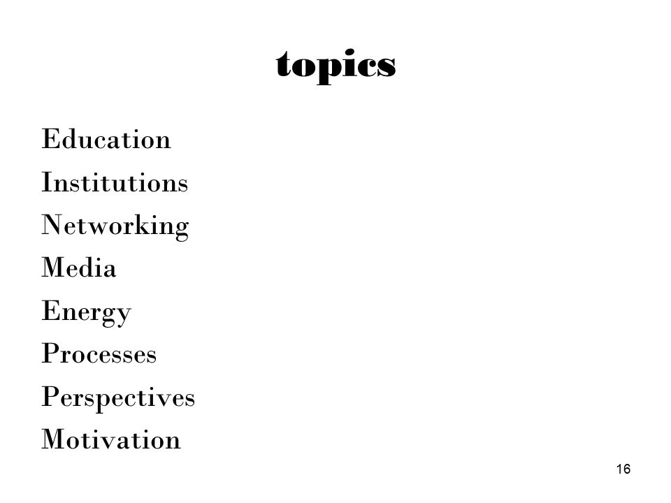 topics Education Institutions Networking Media Energy Processes Perspectives Motivation 16