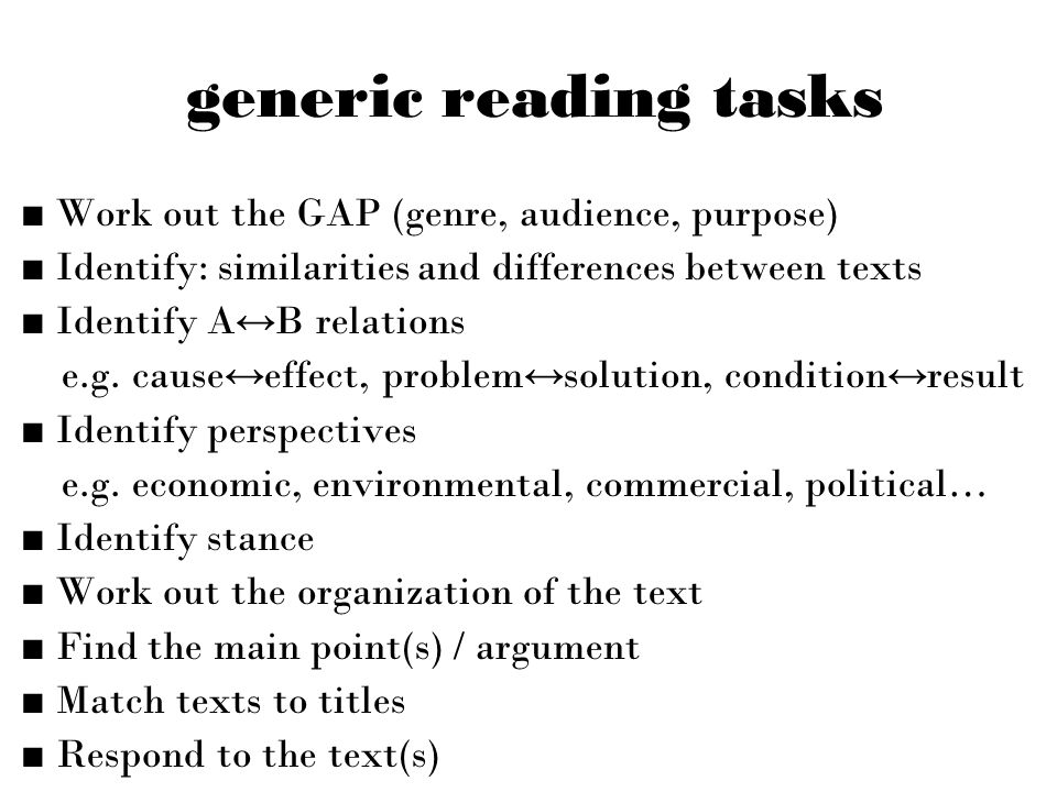 generic reading tasks ■ Work out the GAP (genre, audience, purpose) ■ Identify: similarities and differences between texts ■ Identify A ↔ B relations e.g.