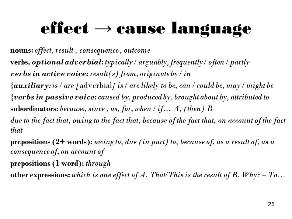25 effect → cause language nouns: effect, result, consequence, outcome verbs, optional adverbial: typically / arguably, frequently / often / partly verbs in active voice: result(s) from, originate by / in {auxiliary: is / are [adverbial] is / are likely to be, can / could be, may / might be {verbs in passive voice: caused by, produced by, brought about by, attributed to subordinators: because, since, as, for, when / if… A, (then) B due to the fact that, owing to the fact that, because of the fact that, on account of the fact that prepositions (2+ words): owing to, due (in part) to, because of, as a result of, as a consequence of, on account of prepositions (1 word): through other expressions: which is one effect of A, That/This is the result of B, Why.