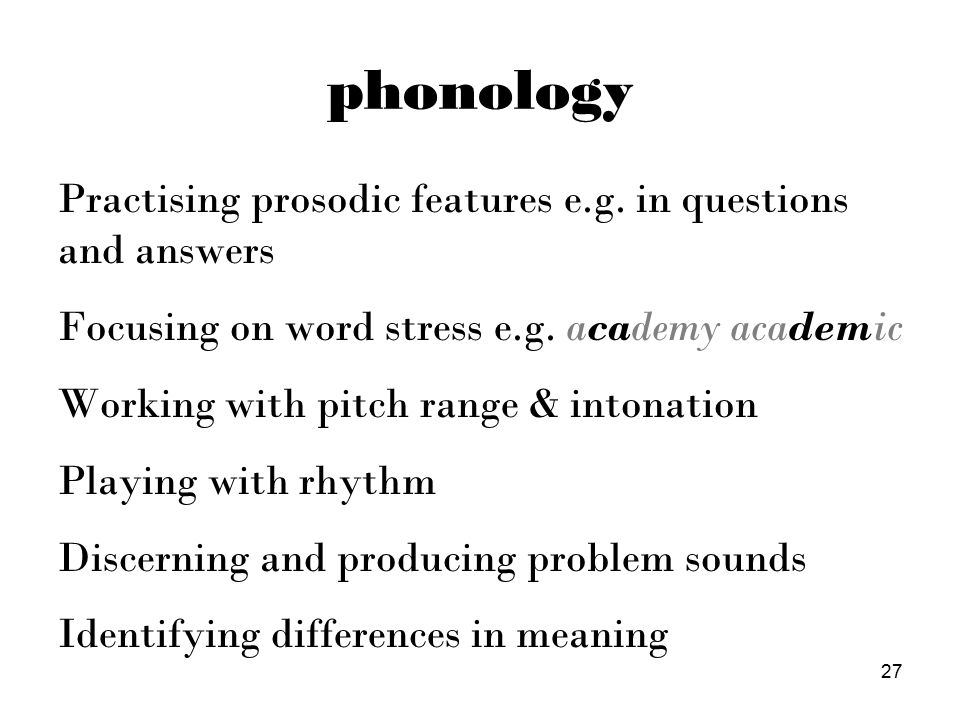 phonology Practising prosodic features e.g. in questions and answers Focusing on word stress e.g.