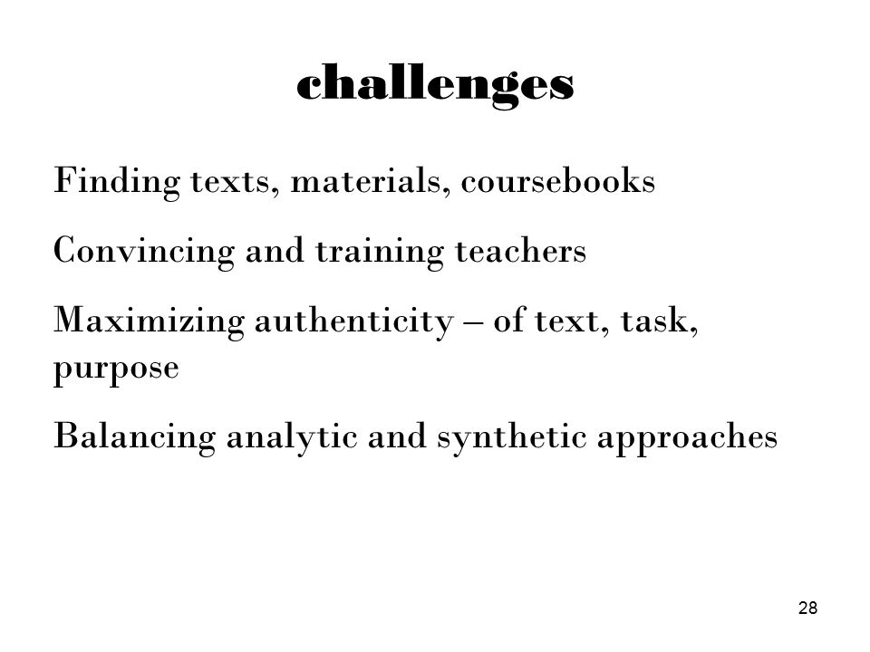 challenges Finding texts, materials, coursebooks Convincing and training teachers Maximizing authenticity – of text, task, purpose Balancing analytic and synthetic approaches 28