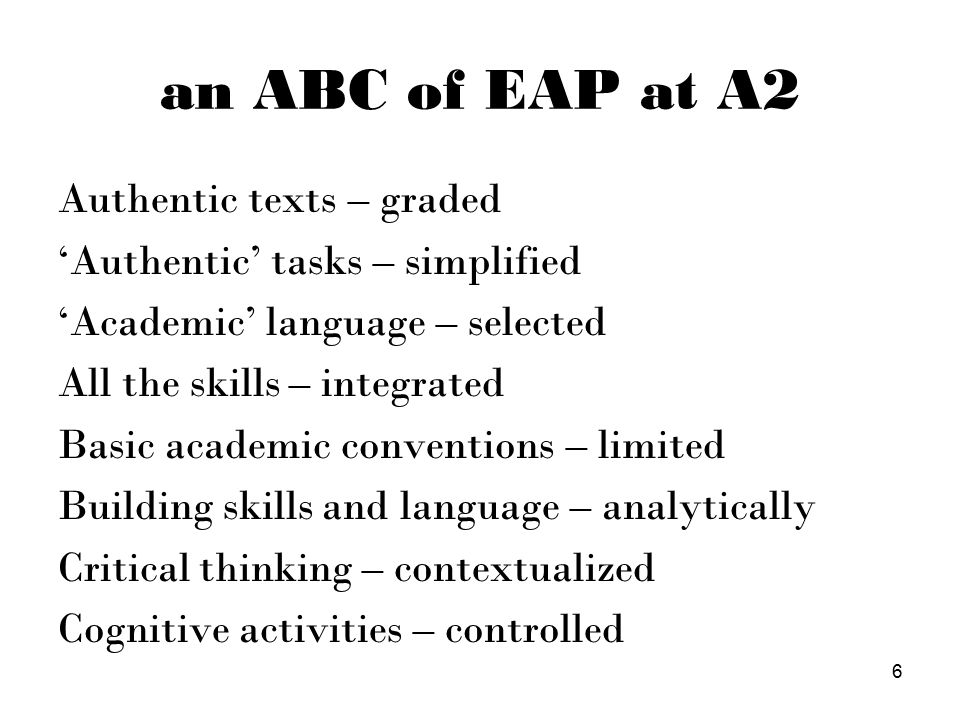 an ABC of EAP at A2 Authentic texts – graded 'Authentic' tasks – simplified 'Academic' language – selected All the skills – integrated Basic academic conventions – limited Building skills and language – analytically Critical thinking – contextualized Cognitive activities – controlled 6