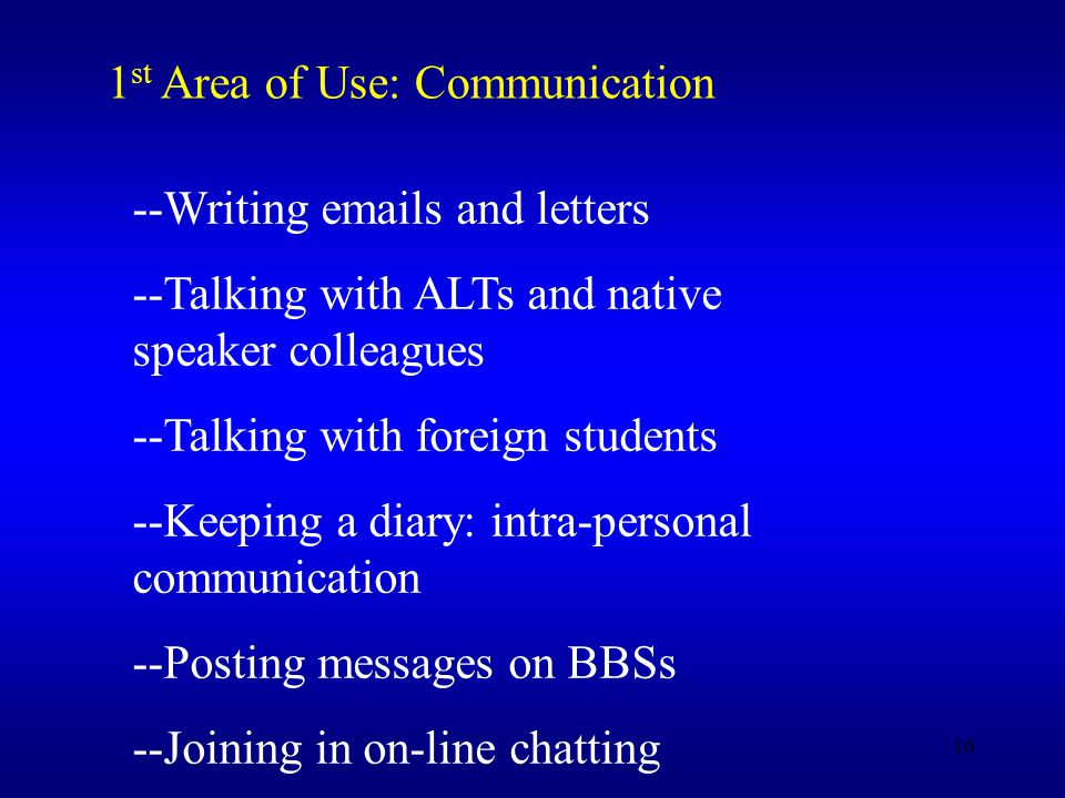 16 1 st Area of Use: Communication --Writing  s and letters --Talking with ALTs and native speaker colleagues --Talking with foreign students --Keeping a diary: intra-personal communication --Posting messages on BBSs --Joining in on-line chatting
