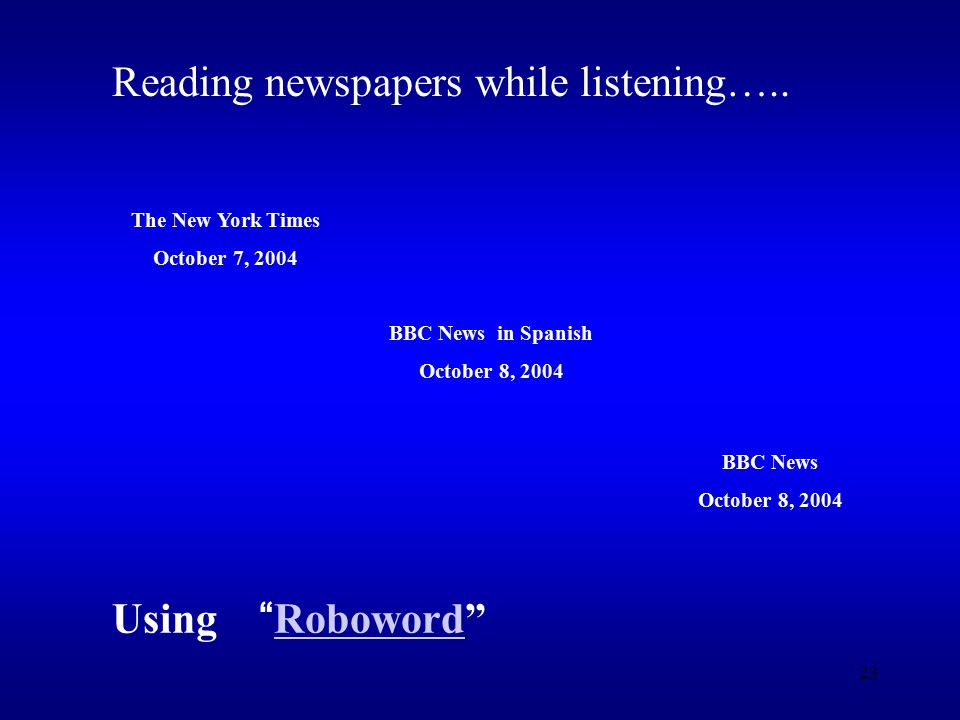 23 The New York Times October 7, 2004 BBC News in Spanish October 8, 2004 BBC News October 8, 2004 Reading newspapers while listening…..
