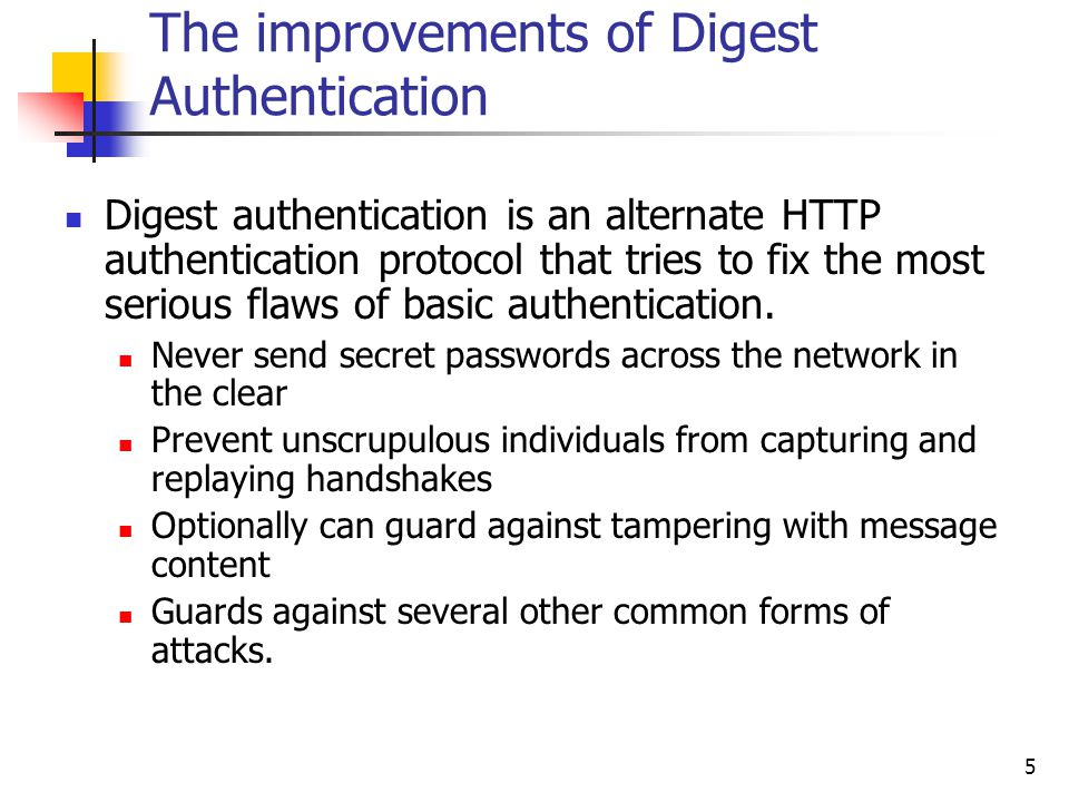 5 The improvements of Digest Authentication Digest authentication is an alternate HTTP authentication protocol that tries to fix the most serious flaws of basic authentication.