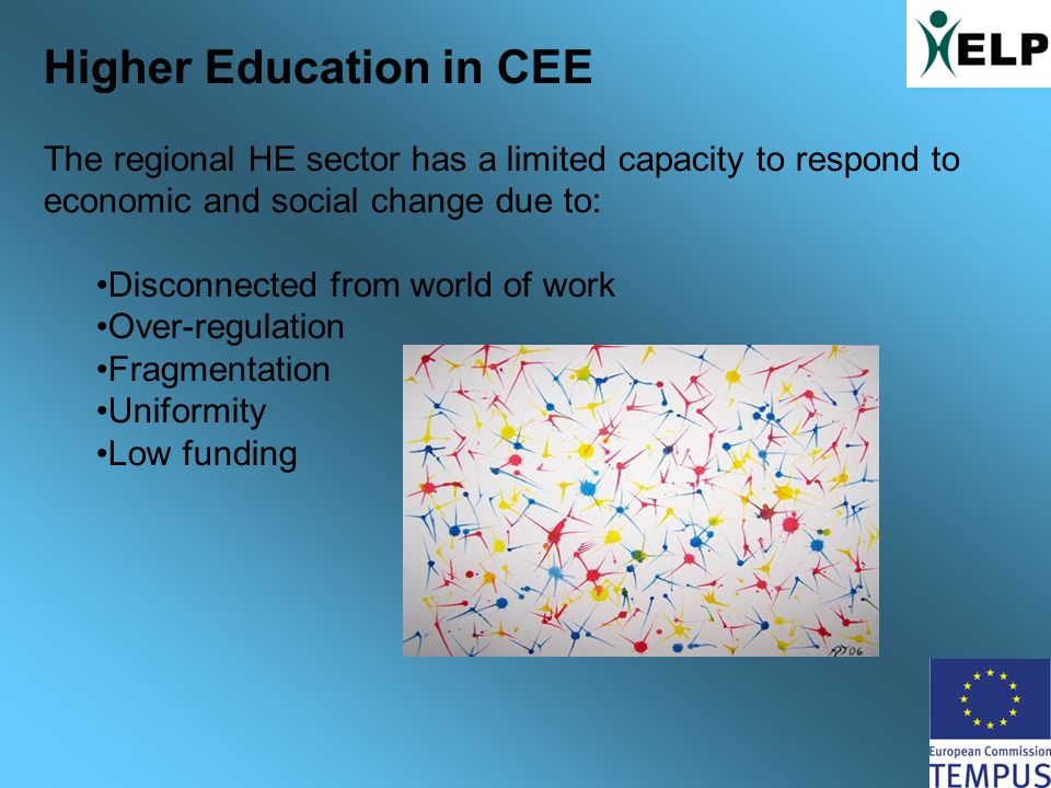 Higher Education in CEE The regional HE sector has a limited capacity to respond to economic and social change due to: Disconnected from world of work Over-regulation Fragmentation Uniformity Low funding