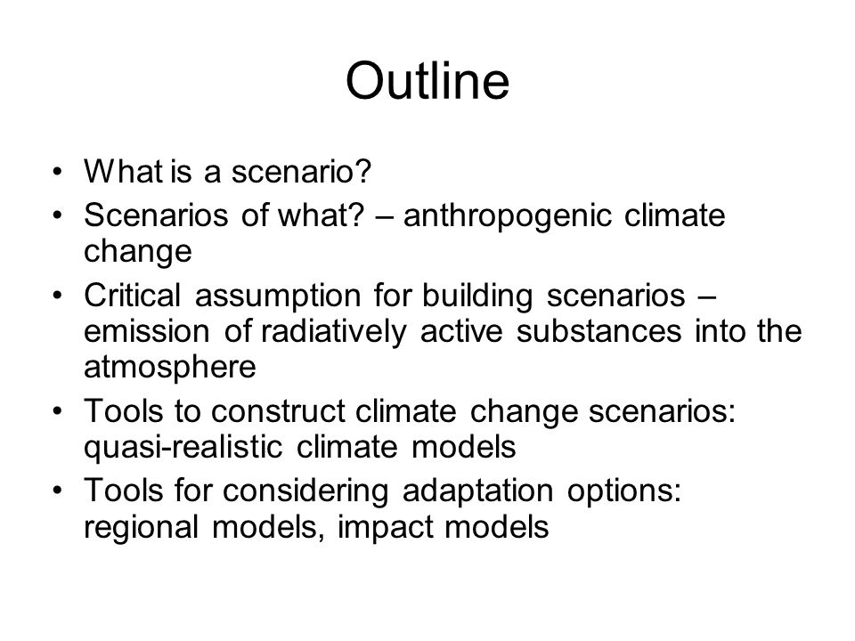 Outline What is a scenario? Scenarios of what? – anthropogenic climate change Critical assumption for building scenarios – emission of radiatively act