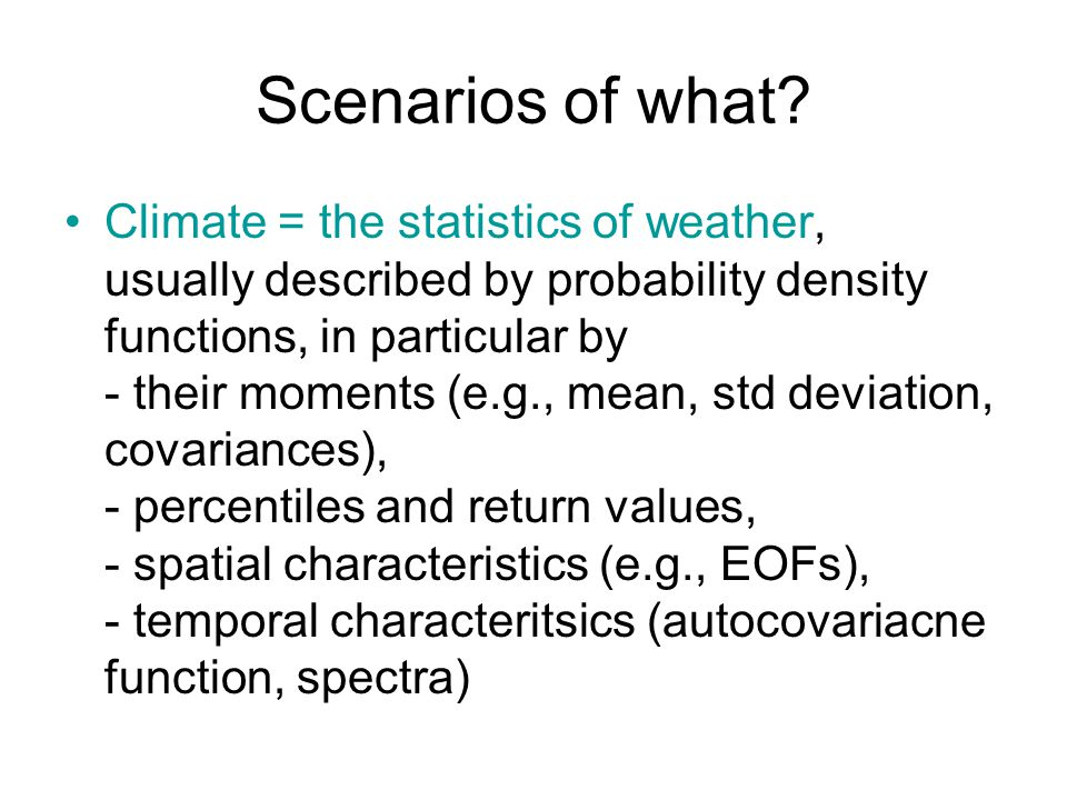 Scenarios of what? Climate = the statistics of weather, usually described by probability density functions, in particular by - their moments (e.g., me