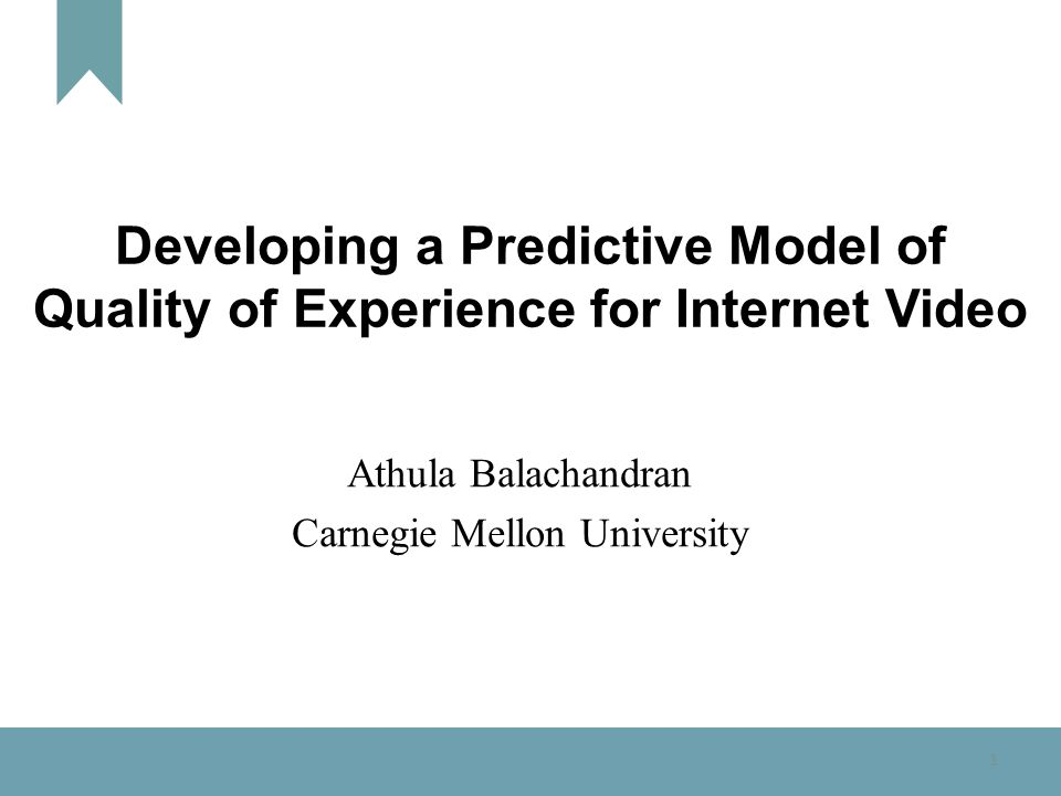 1 Developing a Predictive Model of Quality of Experience for Internet Video Athula Balachandran Carnegie Mellon University