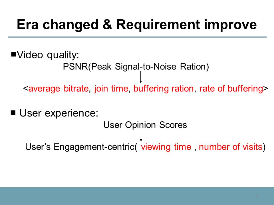 8 Era changed & Requirement improve ■ Video quality: PSNR(Peak Signal-to-Noise Ration) ■ User experience: User Opinion Scores User's Engagement-centri