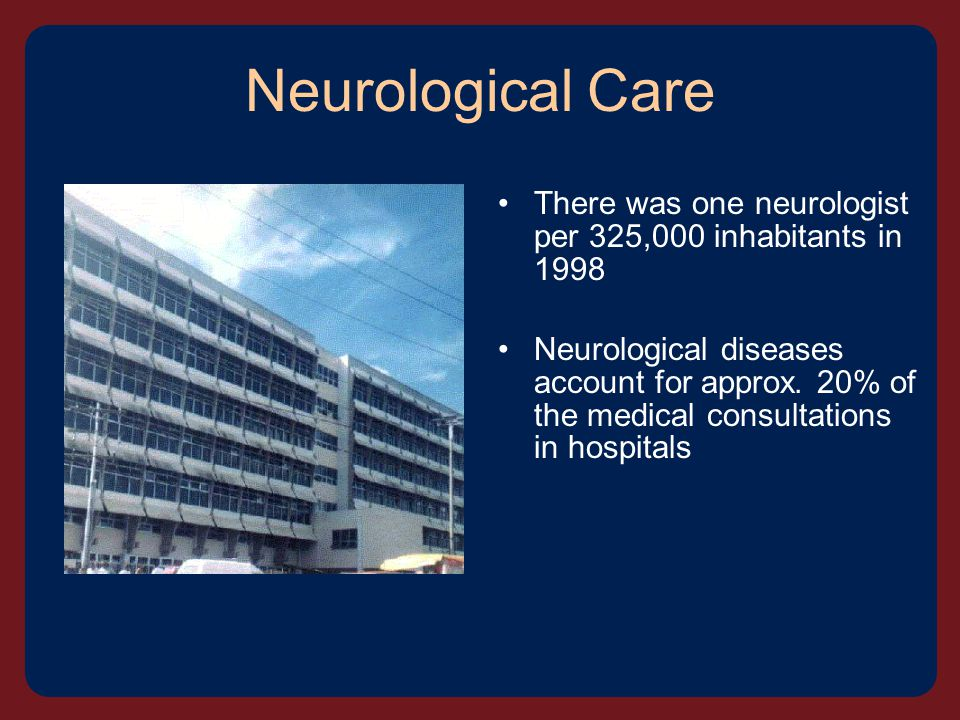 Neurological Care There was one neurologist per 325,000 inhabitants in 1998 Neurological diseases account for approx.