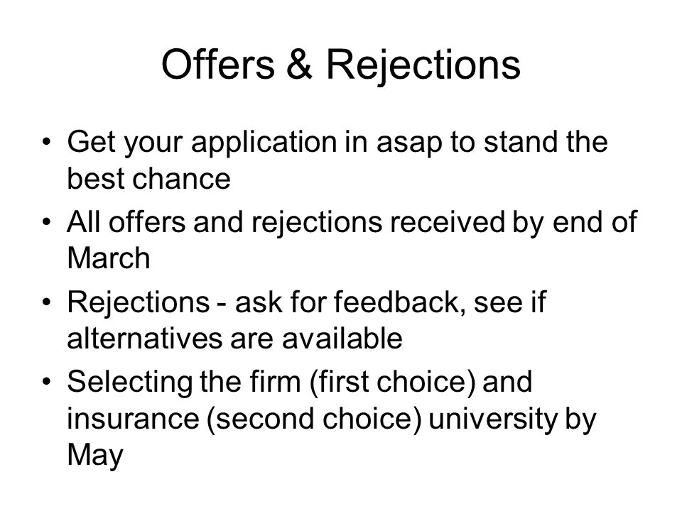 Offers & Rejections Get your application in asap to stand the best chance All offers and rejections received by end of March Rejections - ask for feedback, see if alternatives are available Selecting the firm (first choice) and insurance (second choice) university by May