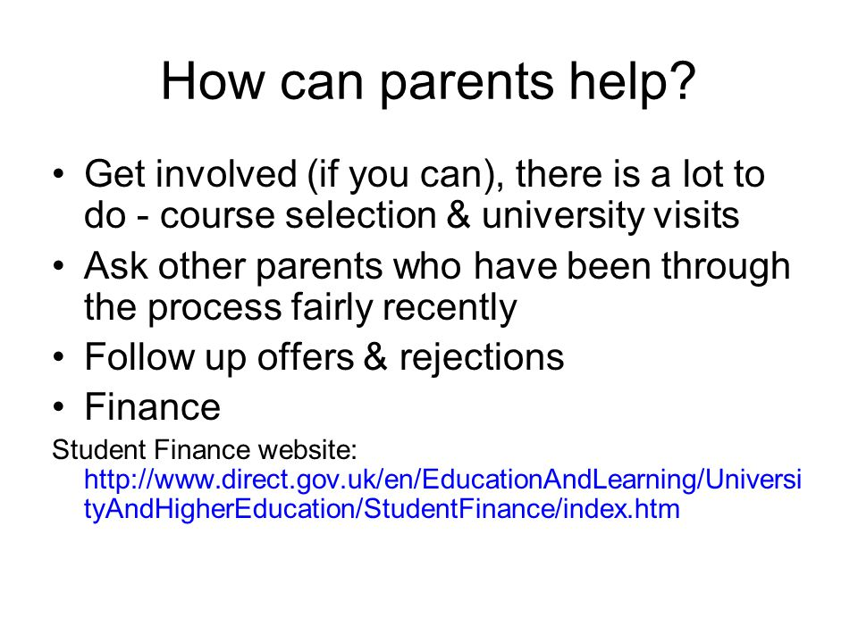 How can parents help? Get involved (if you can), there is a lot to do - course selection & university visits Ask other parents who have been through t