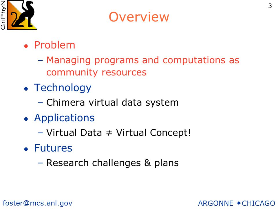 3 foster@mcs.anl.gov ARGONNE  CHICAGO Overview l Problem –Managing programs and computations as community resources l Technology –Chimera virtual data system l Applications –Virtual Data ≠ Virtual Concept.