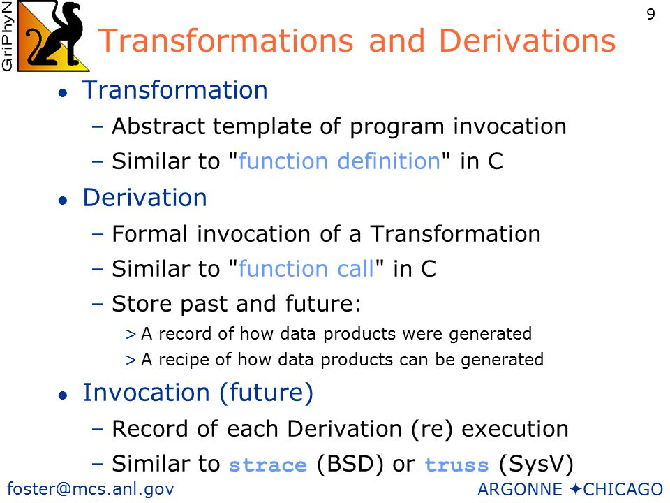 9 foster@mcs.anl.gov ARGONNE  CHICAGO Transformations and Derivations l Transformation –Abstract template of program invocation –Similar to function definition in C l Derivation –Formal invocation of a Transformation –Similar to function call in C –Store past and future: >A record of how data products were generated >A recipe of how data products can be generated l Invocation (future) –Record of each Derivation (re) execution –Similar to strace (BSD) or truss (SysV)