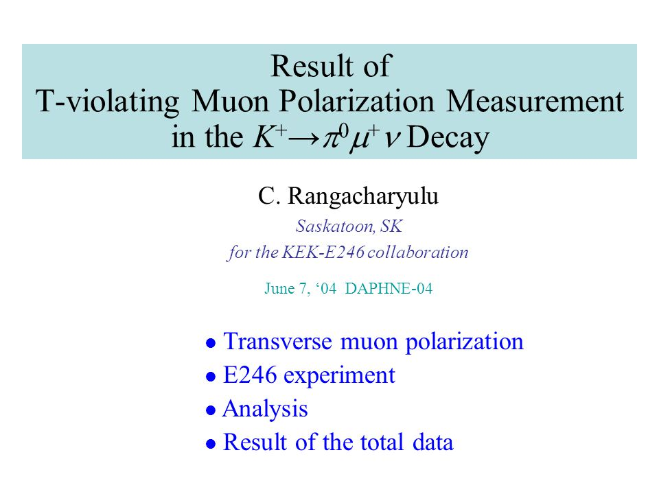 Result of T-violating Muon Polarization Measurement in the K + →  0  + Decay C. Rangacharyulu Saskatoon, SK for the KEK-E246 collaboration June 7, '