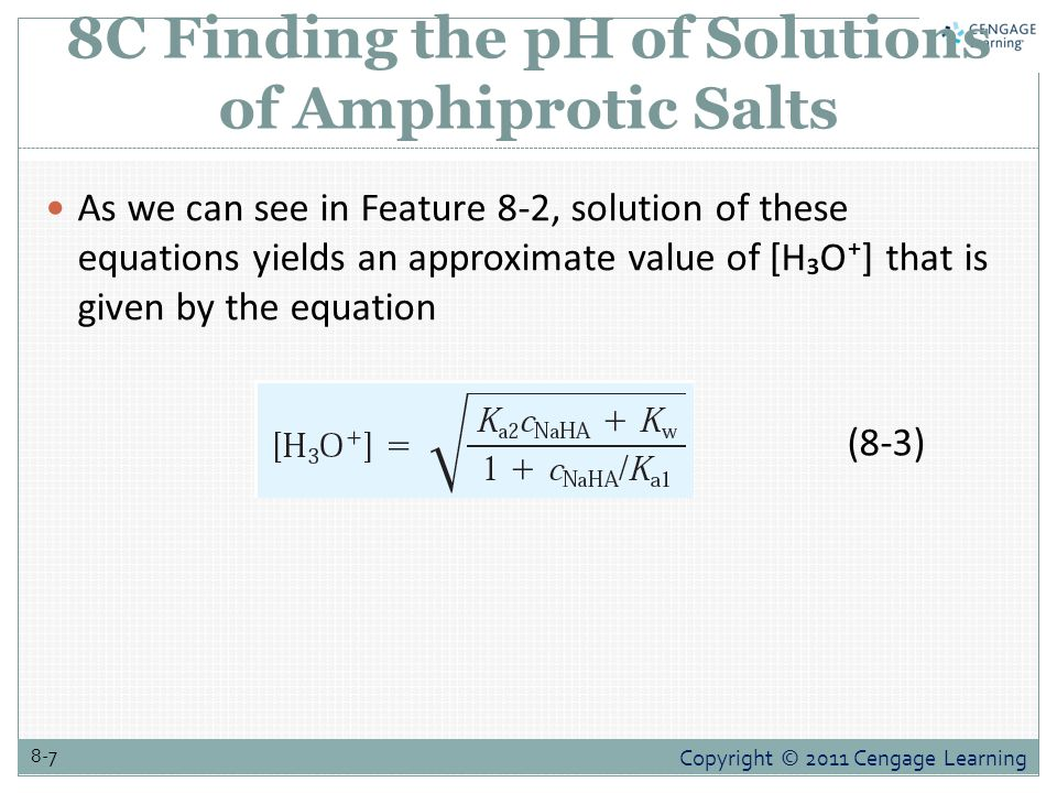 Copyright © 2011 Cengage Learning 8-7 8C Finding the pH of Solutions of Amphiprotic Salts As we can see in Feature 8-2, solution of these equations yi