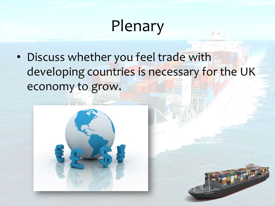 Plenary Discuss whether you feel trade with developing countries is necessary for the UK economy to grow.