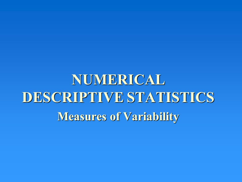 NUMERICAL DESCRIPTIVE STATISTICS Measures of Variability