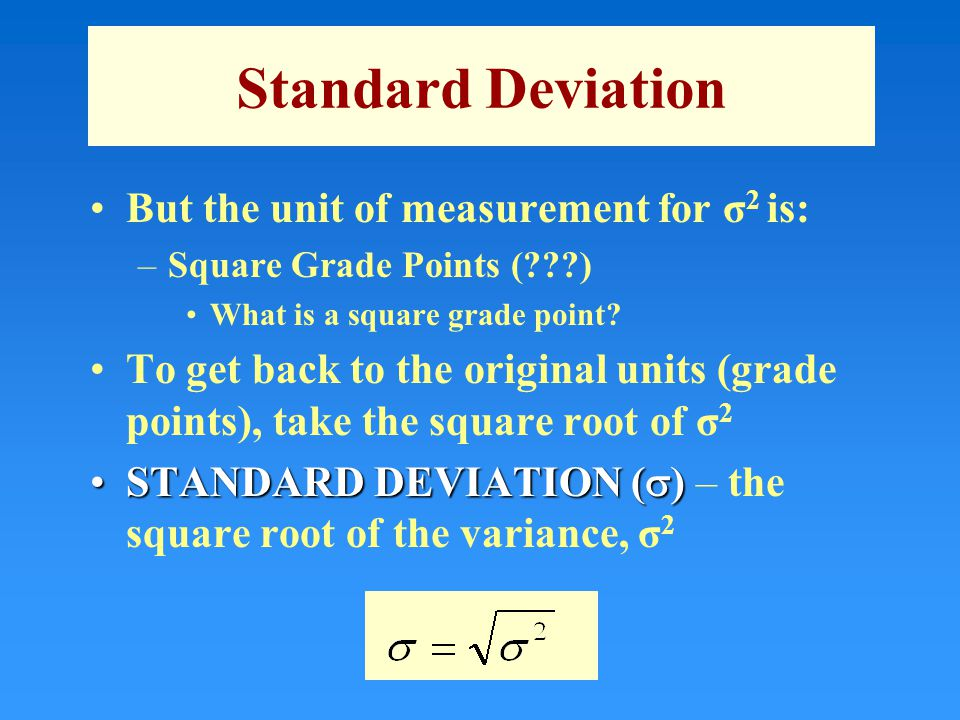 Standard Deviation But the unit of measurement for σ 2 is: –Square Grade Points ( ) What is a square grade point.