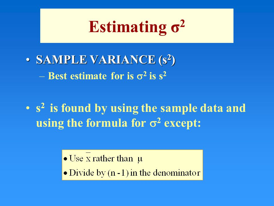 Estimating σ 2 SAMPLE VARIANCE (s 2 )SAMPLE VARIANCE (s 2 ) –Best estimate for is  2 is s 2 s 2 is found by using the sample data and using the formu