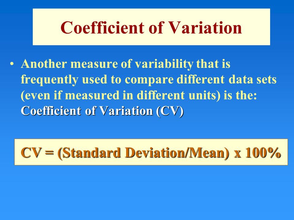 Coefficient of Variation Coefficient of Variation (CV)Another measure of variability that is frequently used to compare different data sets (even if measured in different units) is the: Coefficient of Variation (CV) CV = (Standard Deviation/Mean) x 100%