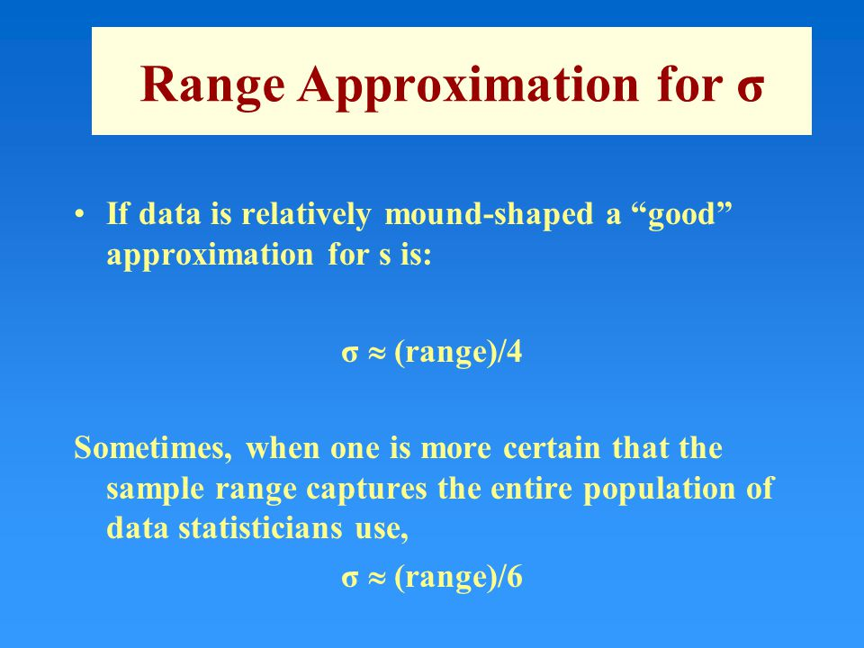 Range Approximation for σ If data is relatively mound-shaped a good approximation for s is: σ  (range)/4 Sometimes, when one is more certain that the sample range captures the entire population of data statisticians use, σ  (range)/6