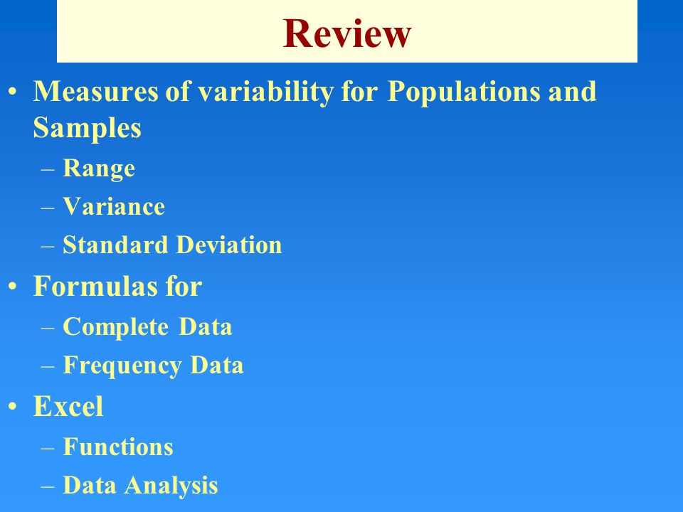 Review Measures of variability for Populations and Samples –Range –Variance –Standard Deviation Formulas for –Complete Data –Frequency Data Excel –Functions –Data Analysis