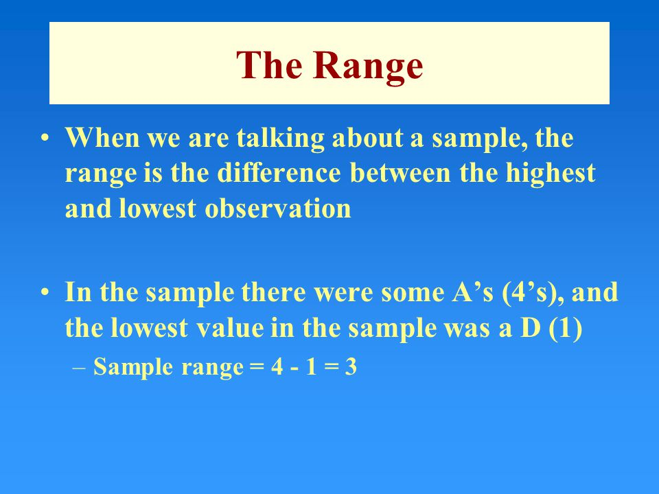 The Range When we are talking about a sample, the range is the difference between the highest and lowest observation In the sample there were some A's
