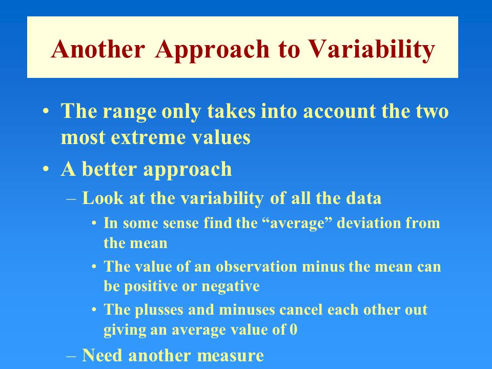 Another Approach to Variability The range only takes into account the two most extreme values A better approach –Look at the variability of all the data In some sense find the average deviation from the mean The value of an observation minus the mean can be positive or negative The plusses and minuses cancel each other out giving an average value of 0 –Need another measure
