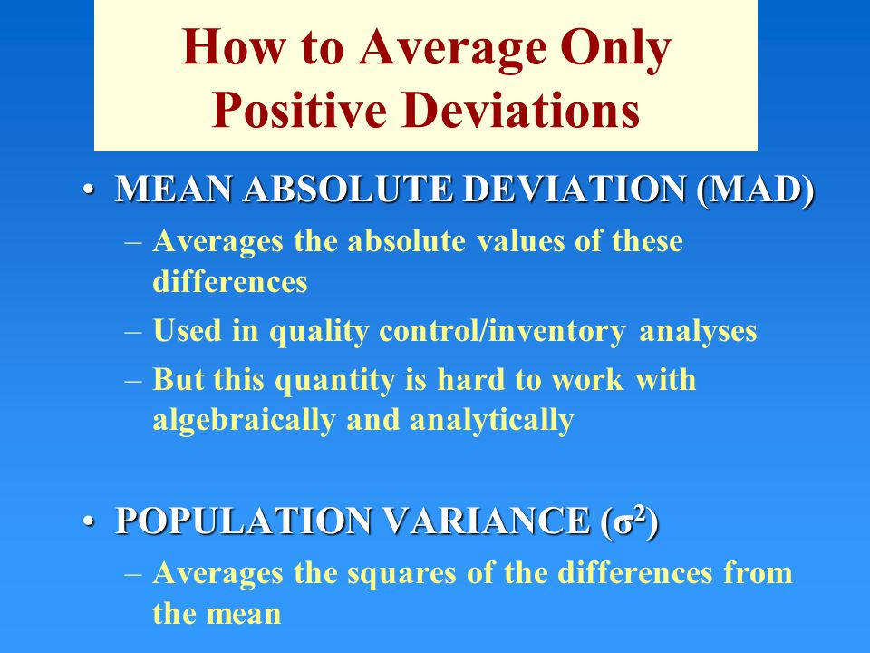 How to Average Only Positive Deviations MEAN ABSOLUTE DEVIATION (MAD)MEAN ABSOLUTE DEVIATION (MAD) –Averages the absolute values of these differences –Used in quality control/inventory analyses –But this quantity is hard to work with algebraically and analytically POPULATION VARIANCE (σ 2 )POPULATION VARIANCE (σ 2 ) –Averages the squares of the differences from the mean