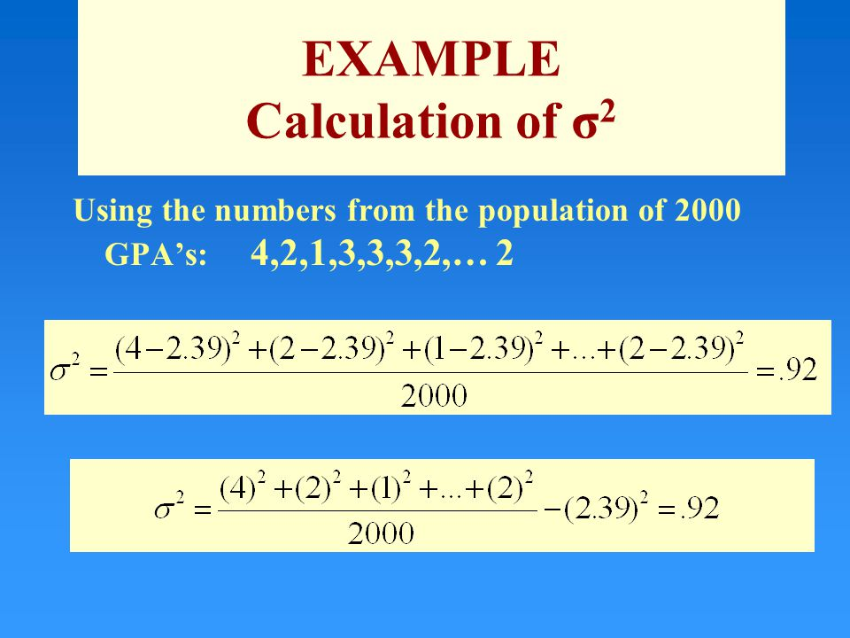 EXAMPLE Calculation of σ 2 Using the numbers from the population of 2000 GPA's: 4,2,1,3,3,3,2,… 2