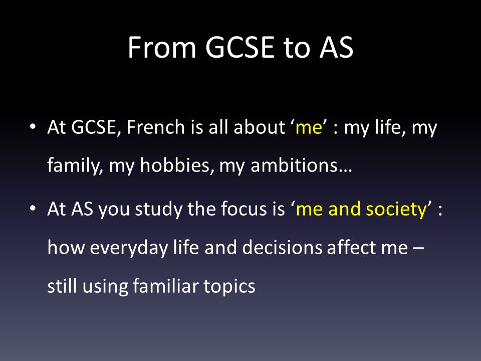 From GCSE to AS At GCSE, French is all about 'me' : my life, my family, my hobbies, my ambitions… At AS you study the focus is 'me and society' : how everyday life and decisions affect me – still using familiar topics
