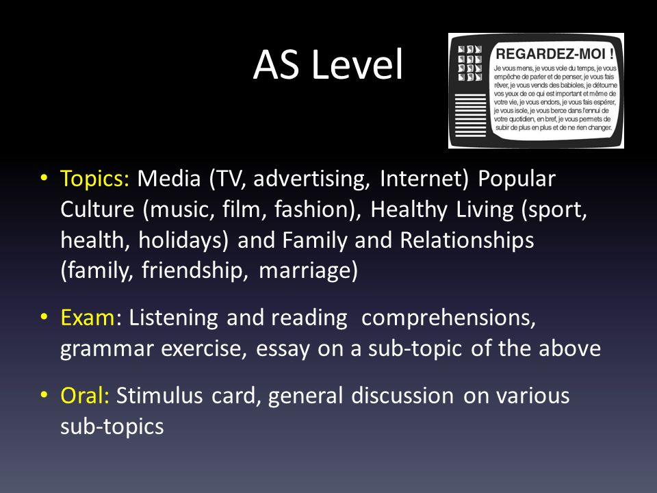 AS Level Topics: Media (TV, advertising, Internet) Popular Culture (music, film, fashion), Healthy Living (sport, health, holidays) and Family and Relationships (family, friendship, marriage) Exam: Listening and reading comprehensions, grammar exercise, essay on a sub-topic of the above Oral: Stimulus card, general discussion on various sub-topics